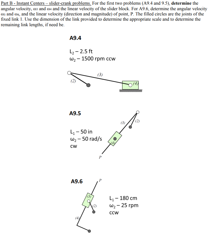 Part B-Instant Centers- slider-crank problems. For the first two problems (A9.4 and 9.5), determine the angular velocity, o and o4 and the linear velocity of the slider block. For A9.6, determine the angular velocity os and o4, and the linear velocity (direction and magnitude) of point, P. The filled circles are the joints of the fixed link 1. Use the dimension of the link provided to determine the appropriate scale and to determine the remaining link lengths, if need be. p d A9.4 L2-2.5 ft u,-1500 rpm ccw (4 A9.5 L1- 50 in u,-50 rad/s CW A9.6 1180 cm ω,-25 rpm CCW (2) (4