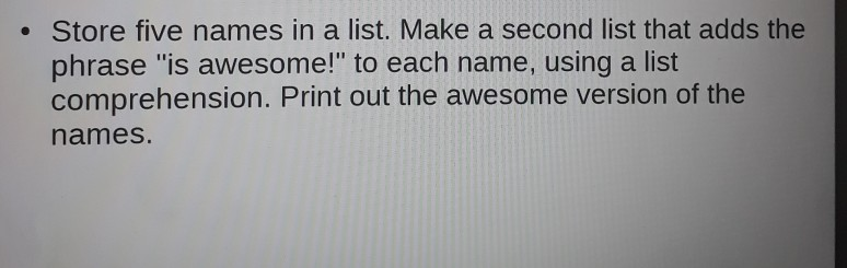 . Store five names in a list. Make a second list that adds the phrase is awesome! to each name, using a list comprehension. Print out the awesome version of the names