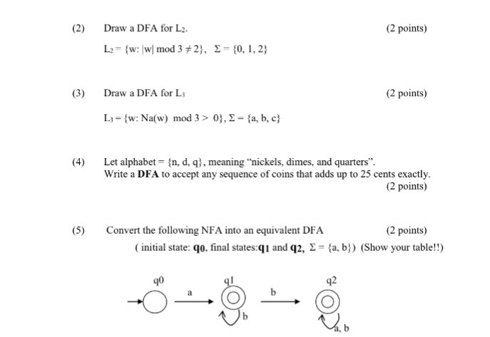 (2) Draw a DFA for L2 (2 points) (3) Draw a DFA for L (2 points) L3= { w: Na(w) mod 3 > 0), Σ = {a, b, c} (4) Let alphabet n, d, q, meaning nickels, dimes, and quarters. Write a DFA to accept any sequence of coins that adds up to 25 cents exactly. (2 points) (5) Convert the following NFA into an equivalent DFA (2 points) ( initial state: qo, final states.q 1 and q2, Σ = {a, b)) (Show your table!!) 90 q2