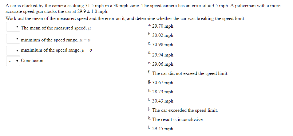 A car is clocked by the camera as doing 31.5 mph in a 30 mph zone. The speed camera has an error of± 3.5 mph. A policeman wit