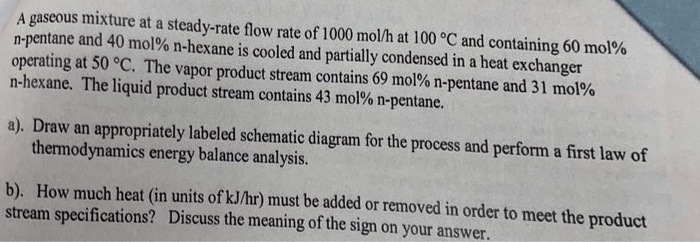 A gaseous mixture at a steady-rate flow rate of 1000 mol/h at 100 °C and containing 60 mol% n-pentane and 40 mol% n-hexane is cooled and partially condensed in a heat exchanger operating at 50°C. The vapor product stream contains 69 mol% n-pentane and 31 mol% n-hexane. The liquid product stream contains 43 mol% n-pentane. a). Draw an appropriately labeled schematic diagram for the process and perform a first law of thermodynamics energy balance analysis. b). How much heat (in units of kJ/hr) must be added or removed in order to meet the product stream specifications? Discuss the meaning of the sign on your answer.