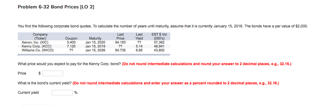 Problem 6-32 Bond Prices [LO 2] You find the following corporate bond quotes. To calculate the number of years until maturity, assume that it is currently January 15, 2016. The bonds have a par value of $2,000. Last Price 94.183 LastEST $ Vol Yield Maturity Jan 15, 2020 Jan 15, 2019 Jan 15, 2026 (000s) 57,362 48,941 43,802 Ticker) Xenon, Inc. (XIC) Kenny Corp. (KCC) Williams Co. (WICO) Coupon 5.400 7.125 5.14 6.85 94.735 What price would you expect to pay for the Kenny Corp. bond? (Do not round intermediate calculations and round your answer to 2 decimal places, e.g., 32.16.) Price What is the bonds current yield? (Do not round intermediate calculations and enter your answer as a percent rounded to 2 decimal places, e.g., 32.16.) Current yield