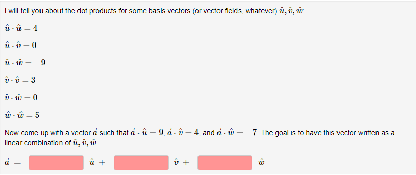 I will tell you about the dot products for some basis vectors (or vector fields, whatever) ú, , w in i-5 Now come up with a vector a such that α-υ-9, а . U-4, and a . w--7. The goal is to have this vector written as a linear combination of u, u, w