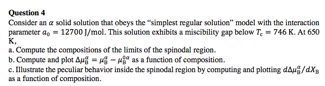 Question4 Consider an a solid solution that obeys the simplest regular solution model with the interaction parameter a 12700 J/mol. This solution exhibits a miscibility gap below Te-746 K. At 650 K, a. Compute the compositions of the limits of the spinodal region. b. Compute and plot Δ㎂ μοα as a function of composition c. Illustrate the peculiar behavior inside the spinodal region by computing and plotting dAuß/dXB as a function of composition