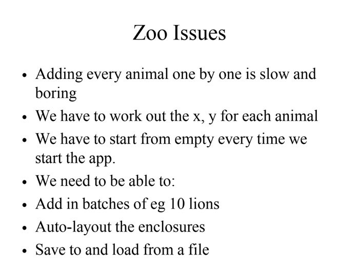 Zoo Issues Adding every animal one by one is slow and boring . We have to work out the x, y for each animal We have to start from empty every time we start the app. . We need to be able to: . Add in batches of eg 10 lions . Auto-layout the enclosures . Save to and load from a file