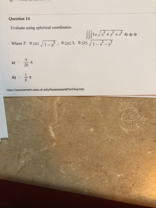Question 14 Evaluate using spherical coordinates. Where T: 0ss1Sys a) 20 ? b) https:llassessment.casa.uh.edu/Assessment/PrintTest.htm