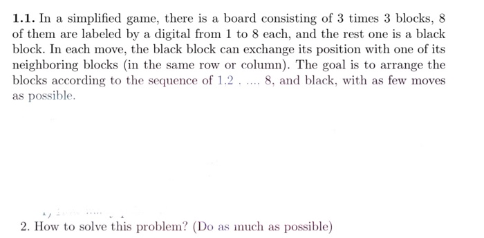 1.1. In a simplified game, there is a board consisting of 3 times 3 blocks, 8 of them are labeled by a digital from 1 to 8 each, and the rest one is a black block. In each move, the black block can exchange its position with one of its neighboring blocks (in the same row or column). The goal is to arrange the blocks according to the sequence of 1.2. 8, and black, with as few moves as possible. 2. How to solve this problem? (Do as much as possible)