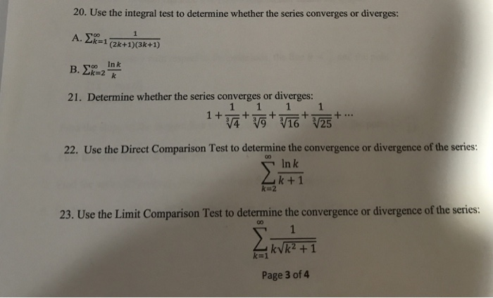 20. Use the integral test to determine whether the series converges or diverges: oo In k 21. Determine whether the series converges or diverges: 16 V25 22. Use the Direct Comparison Test to determine the convergence or divergence of the series: In k k + 1 k=2 23. Use the Limit Comparison Test to determine the convergence or divergence of the series: k-1 Page 3 of 4