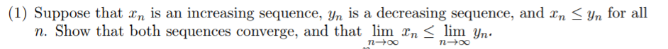(1) Suppose that xn ls an increasing sequence, Yn is a decreasing sequence, and xn < yn for all rge, and that lim n. Show that both sequences converge, and that lim rn < lim yn