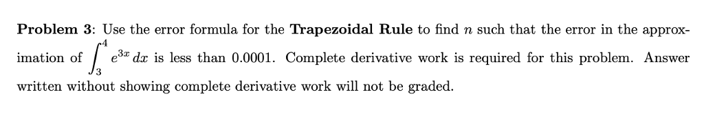 Problem 3: Use the error formula for the Trapezoidal Rule to find n such that the error in the approx- imation of e3a dz is less than 0.0001. Complete derivative work is required for this problem. Answer written without showing complete derivative work will not be graded. 4