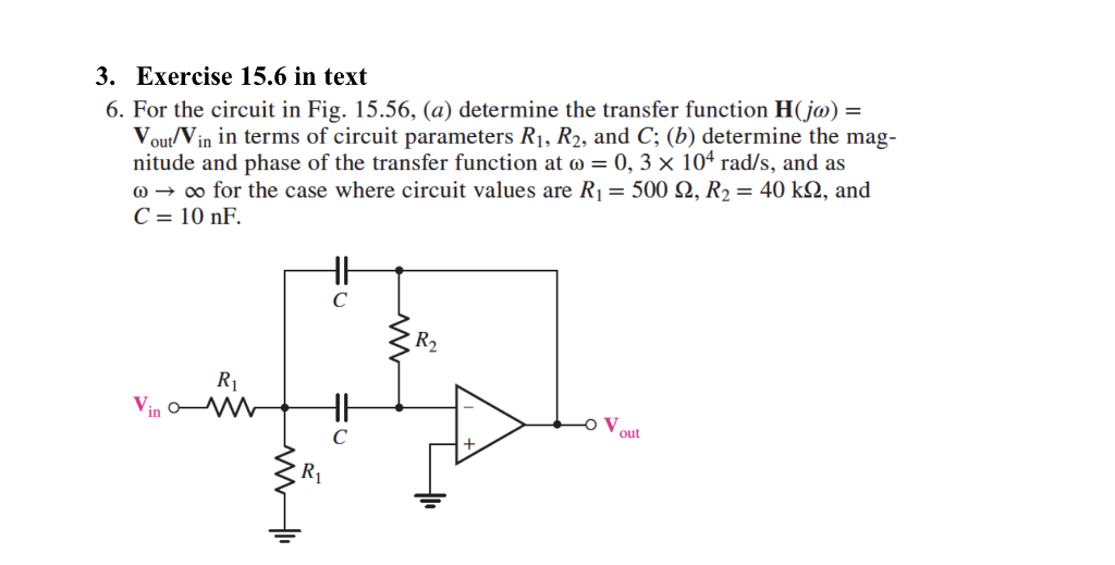 3. Exercise 15.6 in text 6. For the circuit in Fig. 15.56, (a) determine the transfer function H(jo) Vou/Vin in terms of circuit parameters R1, R2, and C; (b) determine the mag- nitude and phase of the transfer function at o 0, 3 x 104 rad/s, and as ω → oo for the case where circuit values are R1 = 500 Ω, R2 = 40 kQ, and R2 R1 in V, out