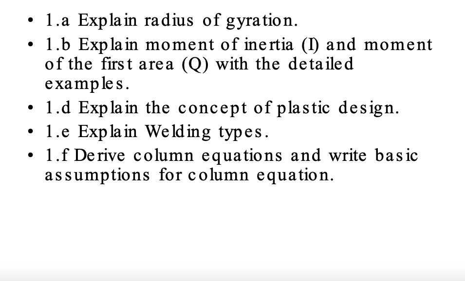 1.a Expla in radius of gyration . 1.b Exp la in moment of inertia (I) and moment of the first area (Q) with the detailed examp les. 1.d Exp la in the concept of plastic design. .1.e Exp la in Welding types 1.f Derive column equations and write basic assumptions for column equation.