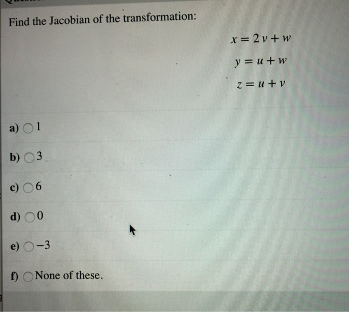 Find the Jacobian of the transformation: Z=11 + V b) O3 d) O0 f) None of these.