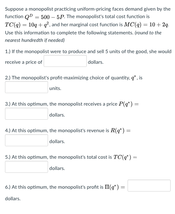 Suppose a monopolist practicing uniform-pricing faces demand given by the function QD 500 5P. The monopolists total cost function is TC(q) 10q + q2, and her marginal cost function is MC(q) = 10+ 2q. Use this information to complete the following statements. (round to the nearest hundredth if needed) 1.) If the monopolist were to produce and sell 5 units of the good, she would receive a price of dollars. 2.) The monopolists profit-maximizing choice of quantity, q, is units. 3.) At this optimum, the monopolist receives a price P() dollars 4) At this optimum, the monopolists revenue is R(q*) = dollars 5.) At this optimum, the monopolists total cost is TC() dollars 6) At this optimum, the monopolists proft is 11(g ) dollars