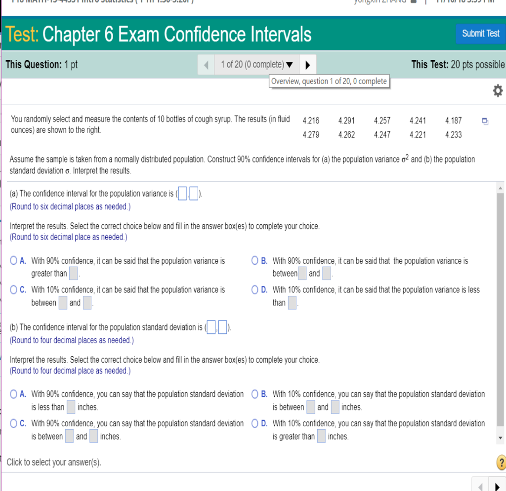 Test: Chapter 6 Exam Confidence Intervals Submit Test This Question: 1 pt 1 of 20 (0 complete This Test: 20 pts possible Overview, question 1 of 20, 0 complete You randomly select and measure the contents of 10 bottles of cough syrup. The results (in fluid ounces) are shown to the right 4.216 4.187 4.279 4.262 4.247 4.221 4233 4291 4257 2 the population var ance ơ2 and b) the population Assume the sample is taken from a normal y distributed population. Construct 90% confidence intervals for standard deviation ơ. Interpret the results. a) The confidence interval for the population variance is Round to six decimal places as needed.) Interpret the results. Select the correct choice below and ill in the answer box(es) to complete your choice. Round to six decimal place as needed) 0 A O B. With 90% confidence it can be said that the population vanance is greater than With 90% confidence it can be said that the population vanance is between and C. With 10%confidence, can be said hat the population variance s OD. With 10% confidence it can be said that he population vanance sess tenand than (b) The confidence interval for the population standard deviation is Round to four decimal places as needed.) Interpret the results. Select the correct choice below and fill in the answer box(es) to complete your choice. Round to four decimal place as needed.) A. With 90% confidence you can say that the population standard deviation O B s less than inches With 90% confidence you can say hat the population standard deviation sbetween and inches. With 10% confidence you can say that the population standard deviation s between and inches. With 10% confidence you can say s greater than inches C O D at the population standard dev a on Click to select your answer(s).