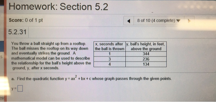 Homework: Section 5.2 Score: 0 of 1 pt 5.2.31 8 of 10 (4 complete) ▼ You throw a ball straight up from a rooftop. , seconds after y, balls height, in feet, The ball misses the rooftop on its way down the ball is throwna and eventually strikes the ground. A above the ground 344 236 134 Smathematical model can be used to describe the relationship for the balls height above the ground, y, after x seconds. a. Find the quadratic function y = ax + bx + c whose graph passes through the given points.