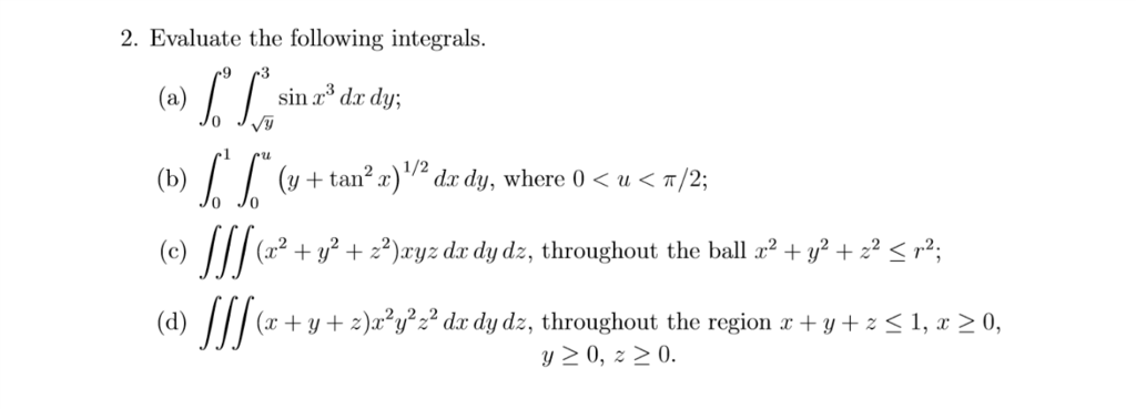 2. Evaluate the following integrals. sin a d dy; (b) | | (y + tan2 x)/2 dxdy, where 0 < u < π/2; Jo Jo (e) (12 + уг + ?) ry: dr dydz , throughout the ball 12 + y2 + z2 < r2. (d) (x + y + z)x2y2z2 dr dy dz, throughout the region x + y + 1, x 20, 20, 20