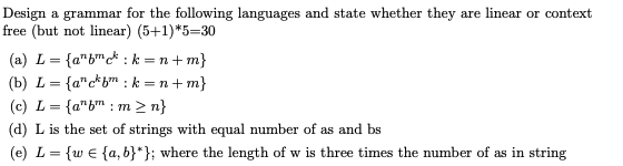Design a grammar for the following languages and state whether they are linear or context free (but not linear) (5+1)*5-30 (c) L ab : m 2 n (d) L is the set of strings with equal number of as and bs (e)L-w E [a, b where the length of w is three times the number of as in string