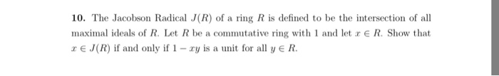 10. The Jacobson Radical J(R) of a ring R is defined to be the intersection of all maximal ideals of R. Let R be a commutative ring with 1 and let E R. Show that r E J(R) if and only if1 - ry is a unit for all yeR