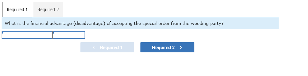 Required 1 Required 2 What is the financial advantage (disadvantage) of accepting the special order from the wedding party? < Required! Required 2>