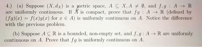 4.) (a) Suppose (X.dx) is a petric space. A C X. Aメ0, and f, g : A → R are uniformly continuous. If A is compact, prove that fg A R (defined by (fg)(x) -f(a)g(x) for E A) is uniformly continuous on A. Notice the difference with the previous problem. (b) Suppose A-R is a bounded, non-empty set, and f, g : A → R are uniformly continuous on A. Prove that fg is uniformly continuous on A.