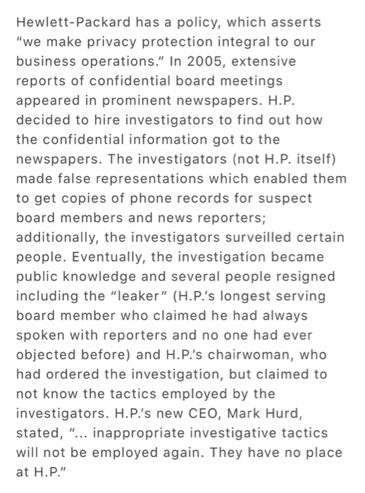 Hewlett-Packard has a policy, which asserts we make privacy protection integral to our business operations. In 2005, extensive reports of confidential board meetings appeared in prominent newspapers. H.P. decided to hire investigators to find out how the confidential information got to the newspapers. The investigators (not H.P. itself) made false representations which enabled them to get copies of phone records for suspect board members and news reporters; additionally, the investigators surveilled certain people. Eventually, the investigation became public knowledge and several people resigned including the leaker (H.P.s longest serving board member who claimed he had always spoken with reporters and no one had ever objected before) and H.P.s chairwoman, who had ordered the investigation, but claimed to not know the tactics employed by the investigators. H.P.s new CEO, Mark Hurd, stated, ... inappropriate investigative tactics will not be employed again. They have no place at H.P.