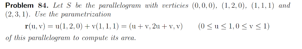 Problem 84. Let S be the parallelogram with verticies (0,0,0), (1,2,0), (1,11) and (2,3, 1). Use the parametrization r(u, v)- u(1, 2,0) +v(1,1,1(u + v, 2u + v, v0S u 1,0 Sv<1) of this parallelogram to compute its area.