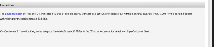Instructions The payroll register of Ruggerio Co. indicates $10,500 of social security withheld and $2,625 of Medicare tax withheld on total salaries of $175,000 for the period. Federal withholding for the period totaled $34,650 On December 31, provide the journal entry for the periods payroll. Refer to the Chart of Accounts for exact wording of account nites