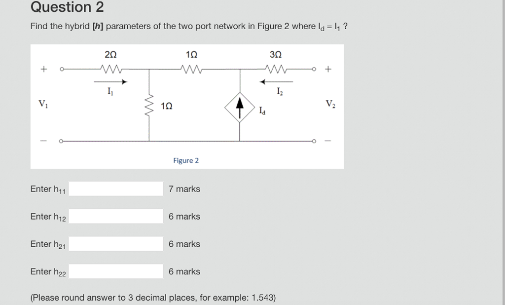 Question 2 Find the hybrid [h] parameters of the two port network in Figure 2 where ld 1? 10 30 V, 12 Figure 2 7 marks Enter h11 Enter h12 Enter h21 Enter h22 (Please round answer to 3 decimal places, for example: 1.543) 6 marks 6 marks 6 marks