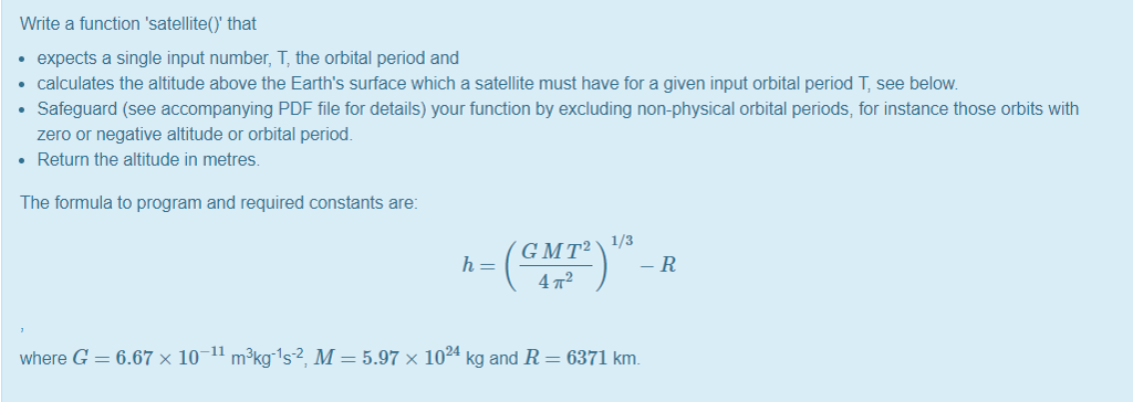 Write a function satellite() that expects a single input number, T, the orbital period and calculates the altitude above the Earths surface which a satellite must have for a given input orbital period T, see below Safeguard (see accompanying PDF file for details) your function by excluding non-physical orbital periods, for instance those orbits with zero or negative altitude or orbital period. Return the altitude in metres. The formula to program and required constants are: 4 T2 where G-6.67 x 10-11 mk1s2, M-5.97 x 1024 kg and R 6371 km.