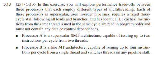.13 251 <3.13> In this exercise, you will explore performance trade-offs between three processors that each employ different types of multithreading. Each of these processors is superscalar, uses in-order pipelines, requires a fixed three- cycle stall following all loads and branches, and has identical L1 caches. Instruc- issued in the same cycle are read in must not contain any data or control dependences. Processor A is a superscalar SMT architecture, capable of issuing up to two instructions per cycle from two threads. Processor B is a fine MT architecture, capable of issuing up to four instruc le thread and switches threads on any pipeline stall.