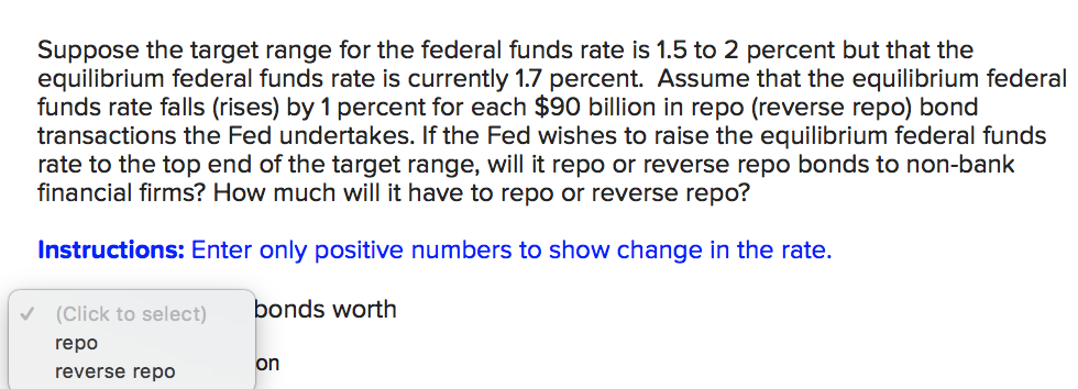 Suppose the target range for the federal funds rate is 1.5 to 2 percent but that the equilibrium federal funds rate is currently 1.7 percent. Assume that the equilibrium federal funds rate falls (rises) by 1 percent for each $90 billion in repo (reverse repo) bond transactions the Fed undertakes. If the Fed wishes to raise the equilibrium federal funds rate to the top end of the target range, will it repo or reverse repo bonds to non-bank financial firms? How much will it have to repo or reverse repo? Instructions: Enter only positive numbers to show change in the rate. (Click to select) bonds worth repo reverse repo