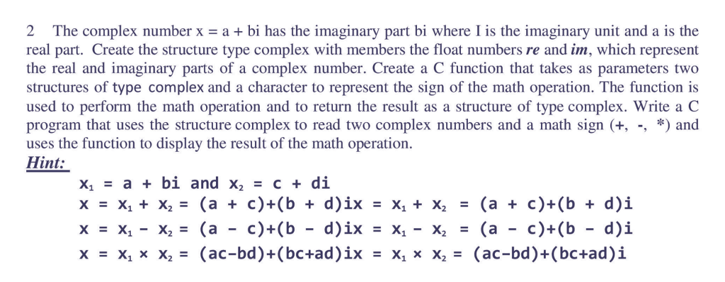2 The complex number x- a + bi has the imaginary part bi where I is the imaginary unit and a is the real part. Create the structure type complex with members the float numbers re and im, which represent the real and imaginary parts of a complex number. Create a C function that takes as parameters two structures of type complex and a character to represent the sign of the math operation. The function is used to perform the math operation and to return the result as a structure of type complex. Write a C program that uses the structure complex to read two complex numbers and a math sign (+, -, *) and uses the function to display the result of the math operation. Hint: x1 = a + bi and x2 = c + di x=x1 + x2 = (a + c)+(b + d)1x = X1 + X2 = (a + c)+(b + d) x=x1-x2 = (a-c)+(b-d)1x = X1-X2 = (a-c)+(b-d)i x = x, x x2= (ac-bd)+(bc+ad)ǐx = x, x x2 (ac-bd)+(bc+ad)i