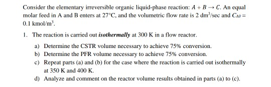 Consider the elementary irreversible organic liquid-phase reaction: A B C. An equal molar feed in A and B enters at 27°C, and