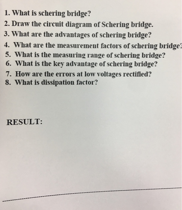 1. What is schering bridge? 2. Draw the circuit diagram of Schering bridge. 3. What are the advantages of schering bridge? 4. What are the measurement factors of schering bridge? 5. What is the measuring range of schering bridge? 6. What is the key advantage of schering bridge? 7. How are the errors at low voltages rectified? 8. What is dissipation factor? RESULT