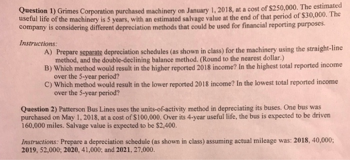 Question 1) Grimes Corporation purchased machinery on January 1,2018, at a cost of S250,000. The estimated useful life of the machinery is 5 years, with an estimated salvage value at the end of that period of $30,000. company is considering different depreciation methods that could be used for financial reporting purposes. Instructions The A) Prepare separate depreciation schedules (as shown in class) for the machinery using the straight-line B) Which method would result in the higher reported 2018 income? In the highest total reported income C) Which method would result in the lower reported 2018 income? In the lowest total reported income method, and the double-declining balance method. (Round to the nearest dollar.) over the 5-year period? over the 5-year period? Question 2) Patterson Bus Lines uses the units-of-activity method in depreciating its buses. One bus was purchased on May 1, 2018, at a cost of $100,000. Over its 4-year useful life, the bus is expected to be driven 160,000 miles. Salvage value is expected to be $2,400. Instructions: Prepare a depreciation schedule (as shown in class) assuming actual mileage was: 2018, 40,000; 2019, 52,000; 2020, 41,000; and 2021, 27,000.