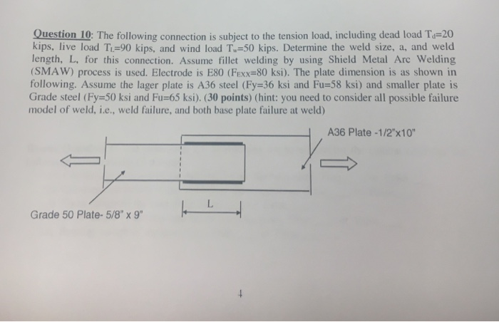 Question 10: The following connection is subject to the tension load, including dead load T-20 kips, live load TL=90 kips, and wind load T-50 kips. Determine the weld size, a, and weld length, L. for this connection. Assume fillet welding by using Shield Metal Arc Welding (SMAW) process is used. Electrode is E80 (Fxx=80 ksi). The plate dimension is as shown in following. Assume the lager plate is A36 steel (Fy=36 ksi and Fu=58 ksi) and smaller plate is Grade steel (Fy-50 ksi and Fu-65 ksi). (30 points) (hint: you need to consider all possible failure model of weld, i.e., weld failure, and both base plate failure at weld) A36 Plate -1/2x10 -L Grade 50 Plate- 5/8 x 9