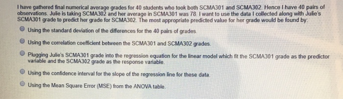 I have gathered final numerical average grades for 40 students who took both SCMA301 and SCMA302. Hence I have 40 pairs of observations. Julie is taking SCMA302 and her average in SCMA301 was 78. I want to use the data I collected along with Julies SCMA301 grade to predict her grade for SCMA302. The most appropriate predicted value for her grade would be found by O Using the standard deviation of the differences for the 40 pairs of grades O Using the correlation coefficient between the SCMA301 and SCMA302 grades. Plugging Julies SCMA301 grade into the regression equation for the linear model which fit the SCMA301 grade as the predictor variable and the SCMA302 grade as the response variable. Using the confidence interval for the slope of the regression line for these data. Using the Mean Square Error (MSE) from the ANOVA table.