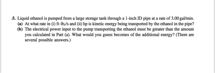 5. Liquid ethanol is pumped from a large storage tank through a 1-inch ID pipe at a rate of 3.00 gal/min. (a) At what rate in (i) ft lbels and (ii) hp is kinetic energy being transported by the ethanol in the pipe? (b) The electrical power input to the pump transporting the ethanol must be greater than the amount you calculated in Part (a). What would you guess becomes of the additional energy? (There are several possible answers.)