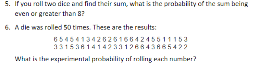 5. If you roll two dice and find their sum, what is the probability of the sum being even or greater than 8? 6. A die was rolled 50 times. These are the results: 6545413426261664245511153 3315361414 2331266 43665422 What is the experimental probability of rolling each number?