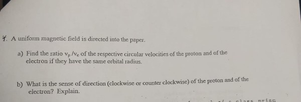 Y. A uniform magnetic field is directed into the paper a) Find the ratio vp /Ve of the respective circular velocities of the