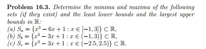 Problem 16.3. Determine the minima and mazima of the following sets (if they erist) and the least lower bounds and the largest upper bounds in R (b) S,-{2.3-3x + 1 : x E (-1,3)) CR. (e) Sc {2.3-3x + 1 : x E (-2.5, 2.5)) C R.
