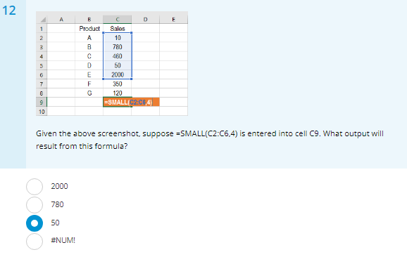 12 Product les 10 B 780 C460 1150 50 2000 350 120 SMALL(,4 10 Given the above screenshot, suppose -SMALL(C2:C6,4) is entered