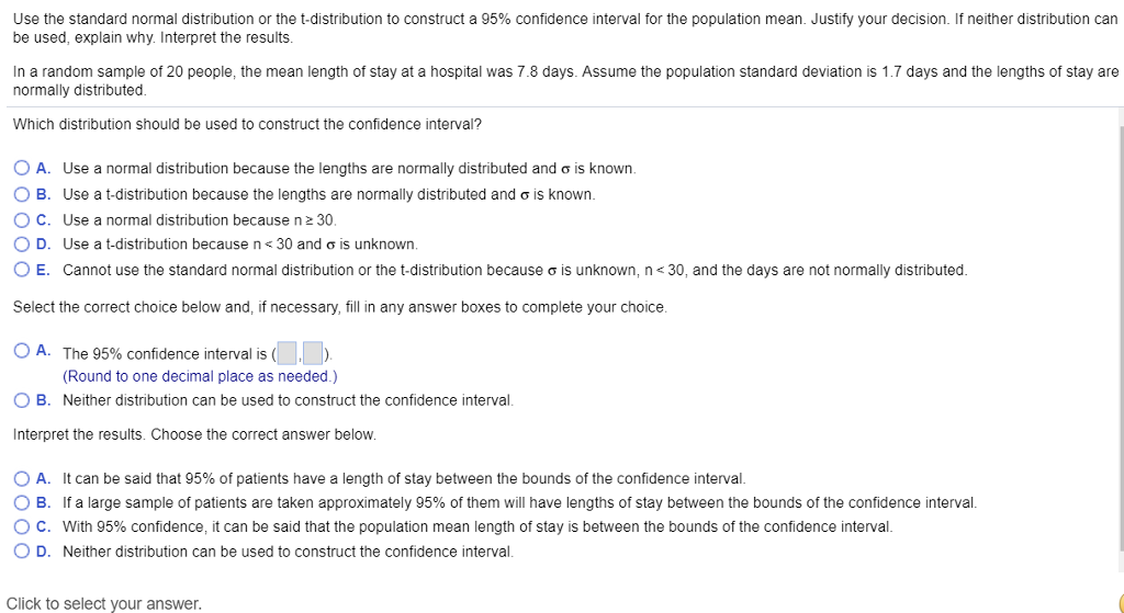 Use the standard normal distribution or the t-distribution to construct a 95% confidence interval for the population mean. Justify your decision. If neither distribution can be used, explain why. Interpret the results. In a random sample of 20 people, the mean length of stay at a hospital was 7.8 days. Assume the population standard deviation is 1.7 days and the lengths of stay are normally distributed. Which distribution should be used to construct the confidence interval? O A. Use a normal distribution because the lengths are normally distributed and σ ¡s known. O B. Use a t-distribution because the lengths are normally distributed and σ is known. ° C. Use a normal distribution because n 30. D. Use a t-distribution because n< 30 and ơ is unknown O E. Cannot use the standard normal distribution or the t-distribution because σ is unknown, n < 30, and the days are not normally distributed Select the correct choice below and, if necessary, fill in any answer boxes to complete your choice. O A. The 95% confidence interval is (LO) (Round to one decimal place as needed.) Neither distribution can be used to construct the confidence interval 0 B. nterpret the results. Choose the correct answer below. O A. It can be said that 95% of patients have a length of stay between the bounds of the confidence interval. O B. If a large sample of patients are taken approximately 95% of them will have lengths of stay between the bounds of the confidence interval ° C. With 95% confidence, it can be said that the population mean length of stay is between the bounds of the confidence interval. O D. Neither distribution can be used to construct the confidence interval. Click to select your answer.