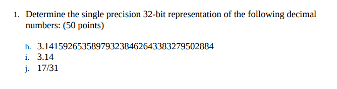 Determine the single precision 32-bit representation of the folowing decimal numbers: (50 points) 1. h. 3.1415926535897932384