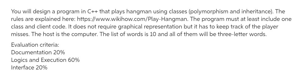 You will design a program in C++ that plays hangman using classes (polymorphism and inheritance). The rules are explained here: https://www.wikihow.com/Play-Hangman. The program must at least include one class and client code. It does not require graphical representation but it has to keep track of the player misses. The host is the computer. The list of words is 10 and all of them will be three-letter words Evaluation criteria Documentation 20% Logics and Execution 60% Interface 20%