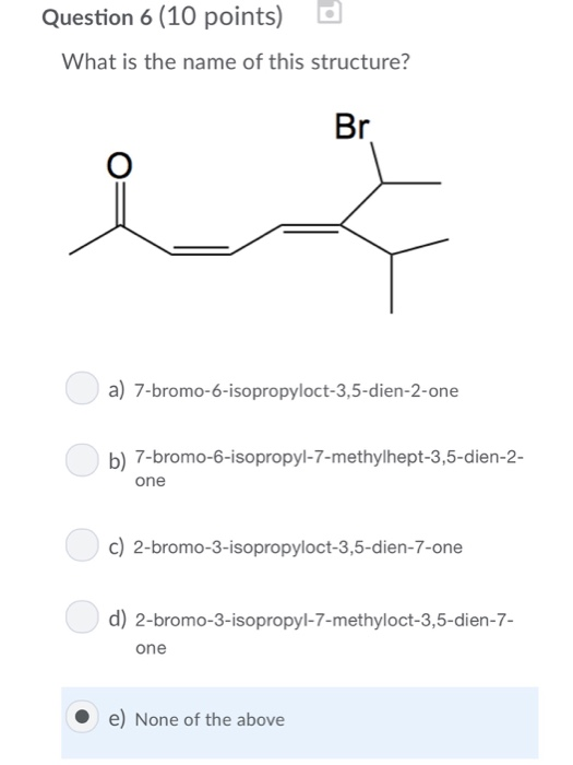 Question 6 (10 points) What is the name of this structure? a) 7-bromo-6-isopropyloct-3,5-dien-2-one b) 7-bromo-6-isopropyl-7-methylhept-3,5-dien-2- one c) 2-bromo-3-isopropyloct-3,5-dien-7-one d) 2-bromo-3-isopropyl-7-methyloct-3,5-dien-7- one e) None of the above