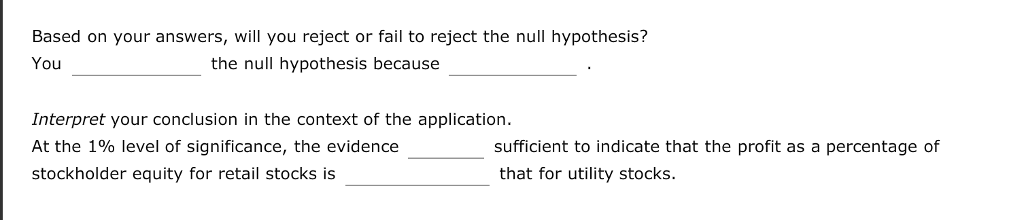 Based on your answers, will you reject or fail to reject the null hypothesis? You the null hypothesis because Interpret your conclusion in the context of the application At the 1% level of significance, the evidence stockholder equity for retail stocks is sufficient to indicate that the profit as a percentage of that for utility stocks.