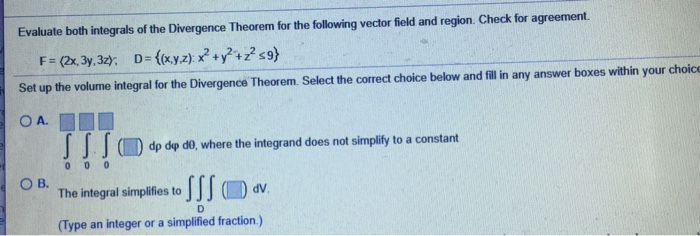 Evaluate both integrals of the Divergence Theorem for the following vector field and region. Check for agreement. Set up the volume integral for the Divergence Theorem. Select the correct choice below and filli any answer boxes within your choic O A. // f (m) d dф do, where the integrand does not simplify to a constant The integral simplifies to JJ ( dv (Type an integer or a simplified fraction.)