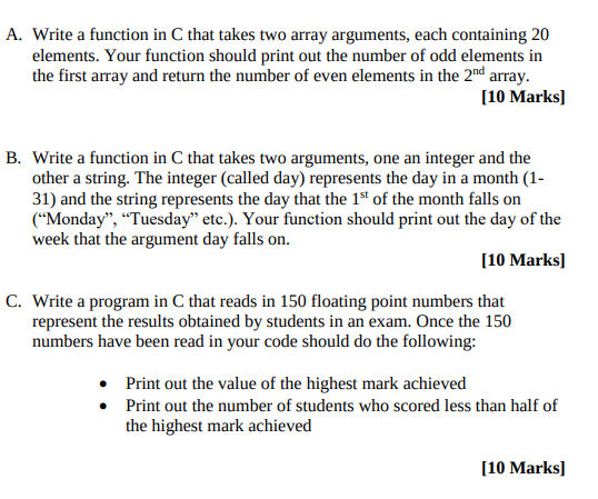 A. Write a function in C that takes two array arguments, each containing 20 elements. Your function should print out the number of odd elements in the first array and return the number of even elements in the 2nd array. 10 Marks B. Write a function in C that takes two arguments, one an integer and the other a string. The integer (called day) represents the day in a month (1- 31) and the string represents the day that the 1st of the month falls on Monday, Tuesday etc.). Your function should print out the day of the week that the argument day falls on 10 Marksl C. Write a program in C that reads in 150 floating point numbers that represent the results obtained by students in an exam. Once the 150 numbers have been read in your code should do the following: Print out the value of the highest mark achieved . Print out the number of students who scored less than half of the highest mark achieved 10 Marksl
